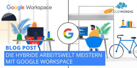 Die hybride Arbeitswelt meistern mit Google Workspace